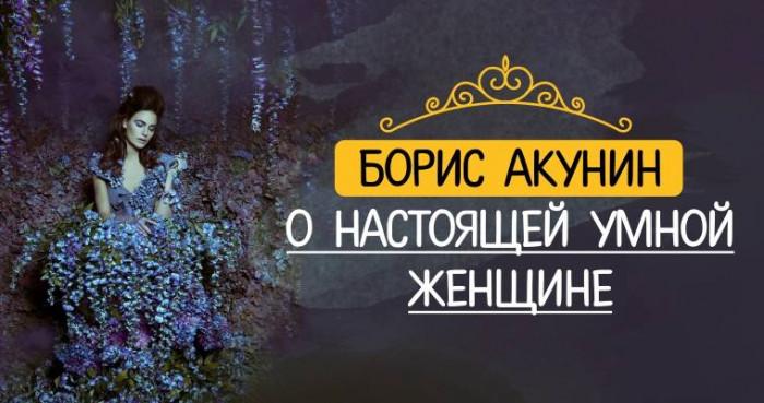 Писатель Борис Акунин о настоящей умной женщине!